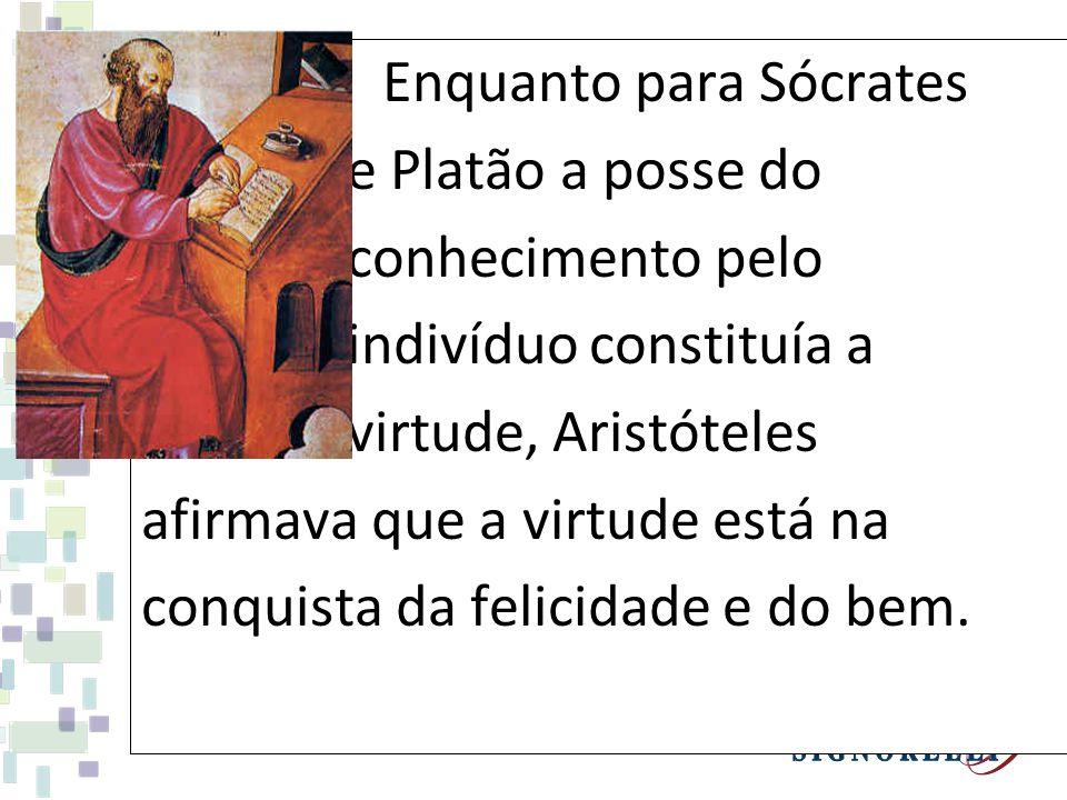 Enquanto para Sócrates e Platão a posse do conhecimento pelo indivíduo constituía a virtude, Aristóteles afirmava que a virtude está na conquista da f