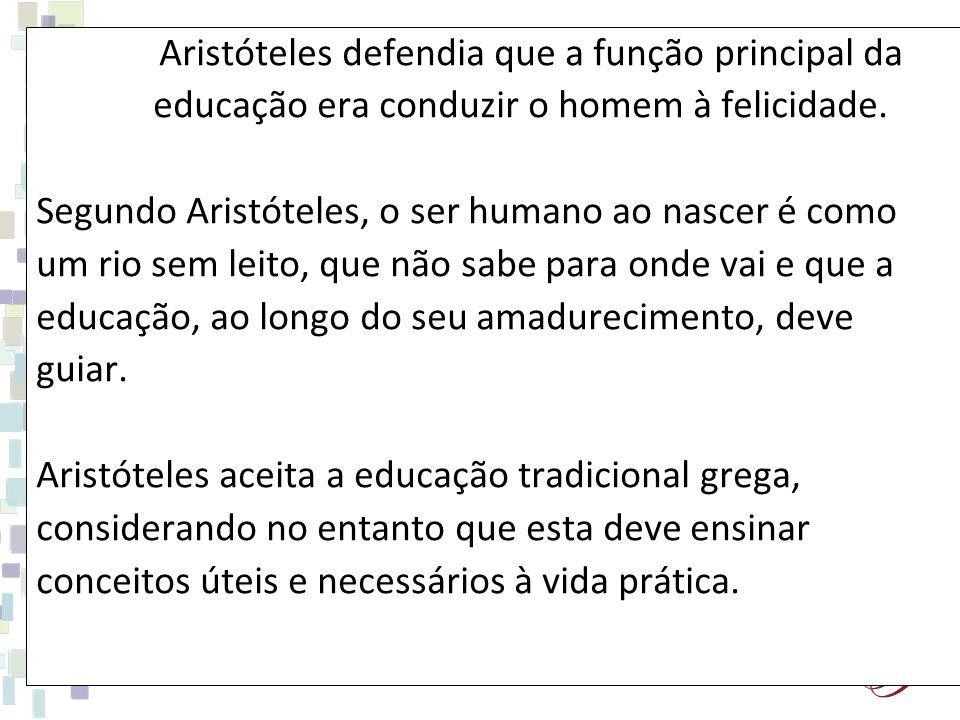 Aristóteles defendia que a função principal da educação era conduzir o homem à felicidade. Segundo Aristóteles, o ser humano ao nascer é como um rio s