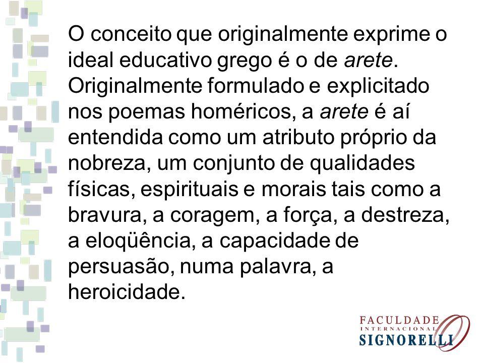O conceito que originalmente exprime o ideal educativo grego é o de arete. Originalmente formulado e explicitado nos poemas homéricos, a arete é aí en