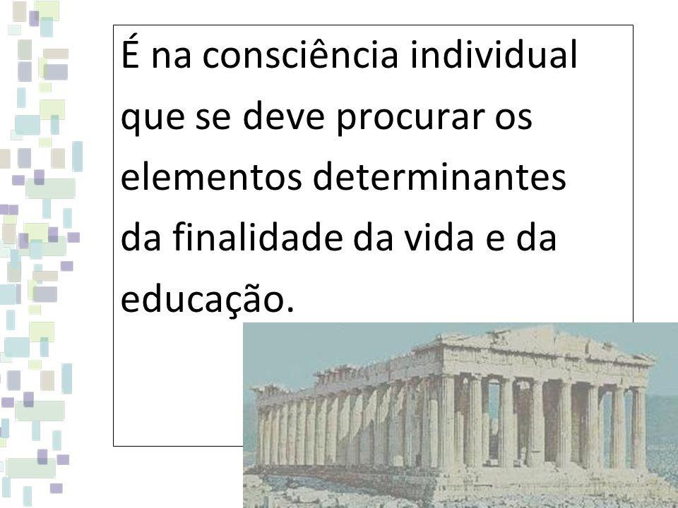 É na consciência individual que se deve procurar os elementos determinantes da finalidade da vida e da educação.