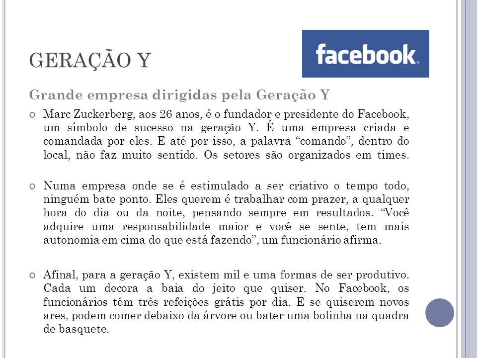 GERAÇÃO Y Grande empresa dirigidas pela Geração Y Marc Zuckerberg, aos 26 anos, é o fundador e presidente do Facebook, um símbolo de sucesso na geração Y.