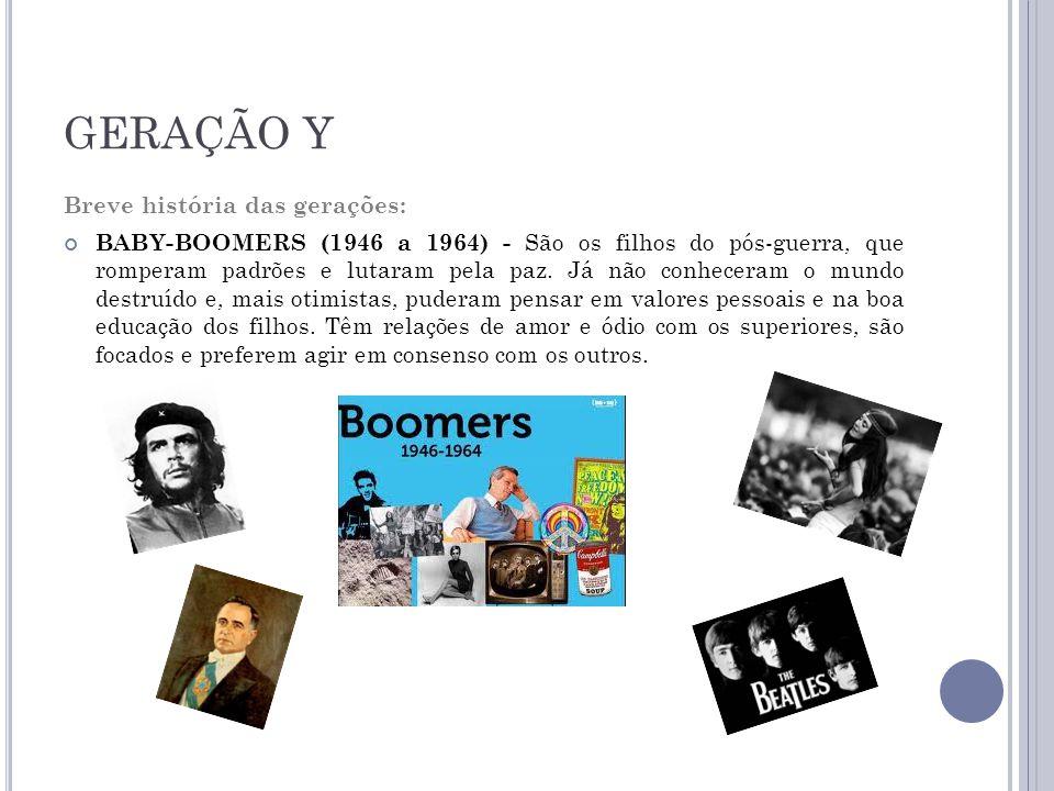 GERAÇÃO Y Breve história das gerações: BABY-BOOMERS (1946 a 1964) - São os filhos do pós-guerra, que romperam padrões e lutaram pela paz.