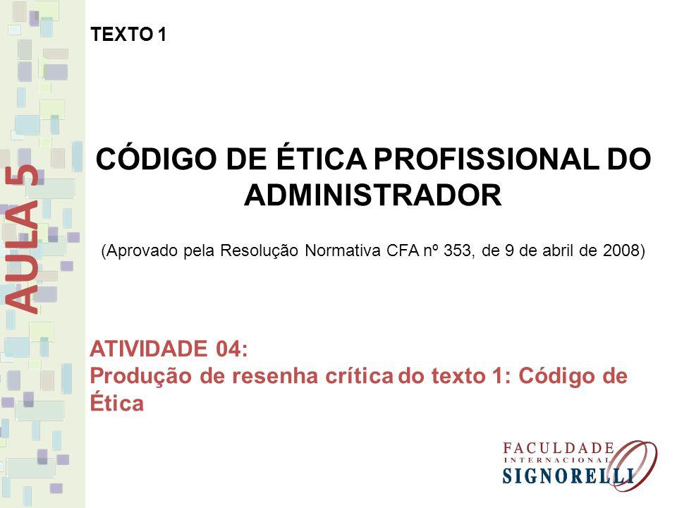 AULA 5 TEXTO 1 CÓDIGO DE ÉTICA PROFISSIONAL DO ADMINISTRADOR (Aprovado pela Resolução Normativa CFA nº 353, de 9 de abril de 2008) ATIVIDADE 04: Produ