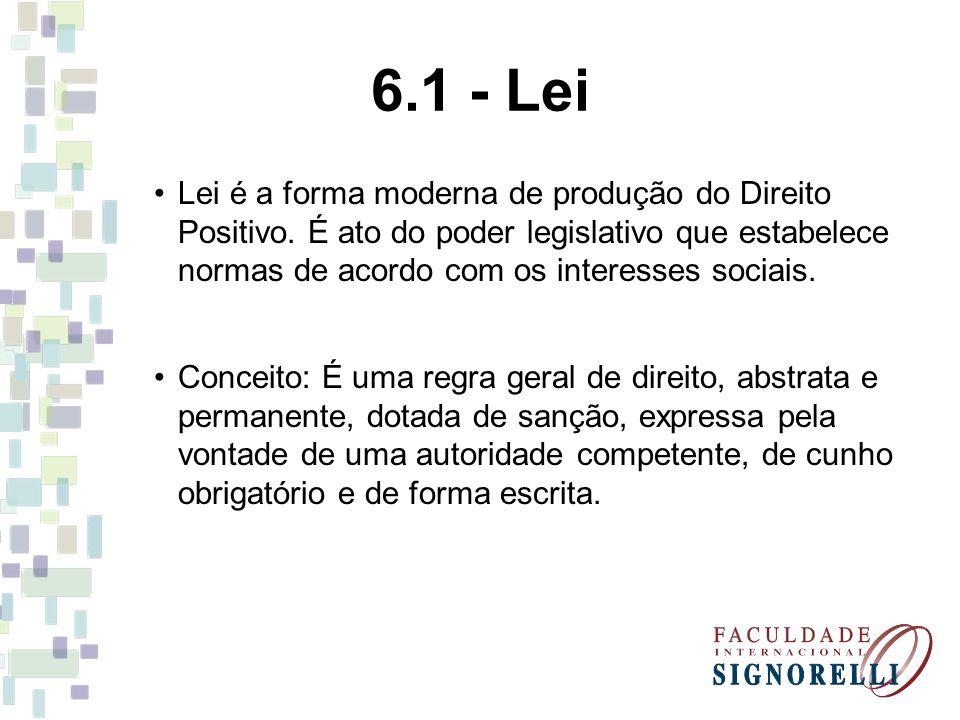 6.1 - Lei Lei é a forma moderna de produção do Direito Positivo. É ato do poder legislativo que estabelece normas de acordo com os interesses sociais.