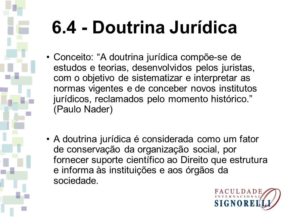 6.4 - Doutrina Jurídica Conceito: A doutrina jurídica compõe-se de estudos e teorias, desenvolvidos pelos juristas, com o objetivo de sistematizar e i