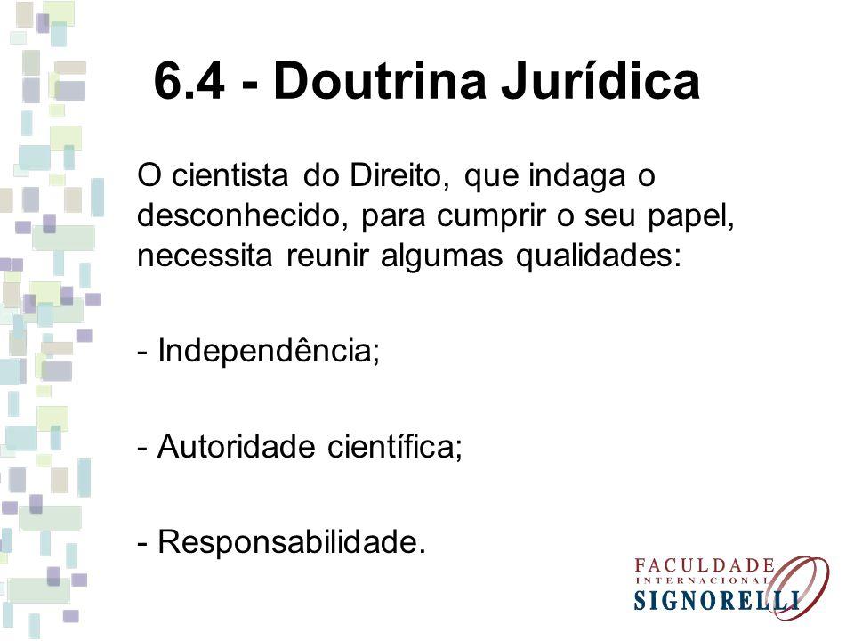 6.4 - Doutrina Jurídica O cientista do Direito, que indaga o desconhecido, para cumprir o seu papel, necessita reunir algumas qualidades: - Independên