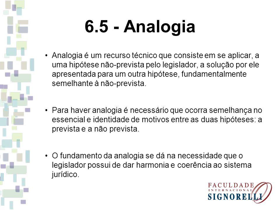 6.5 - Analogia Analogia é um recurso técnico que consiste em se aplicar, a uma hipótese não-prevista pelo legislador, a solução por ele apresentada pa
