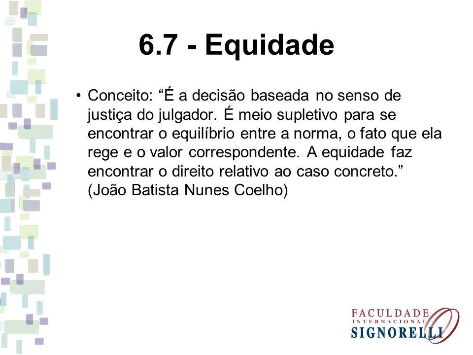 6.7 - Equidade Conceito: É a decisão baseada no senso de justiça do julgador. É meio supletivo para se encontrar o equilíbrio entre a norma, o fato qu