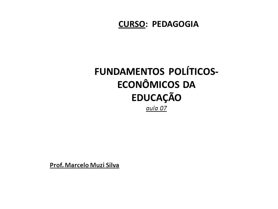 FUNDAMENTOS POLÍTICOS- ECONÔMICOS DA EDUCAÇÃO aula 07 CURSO: PEDAGOGIA Prof. Marcelo Muzi Silva