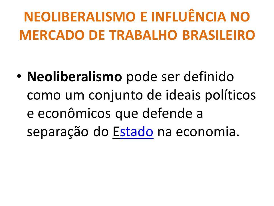 NEOLIBERALISMO E INFLUÊNCIA NO MERCADO DE TRABALHO BRASILEIRO Neoliberalismo pode ser definido como um conjunto de ideais políticos e econômicos que defende a separação do Estado na economia.stado