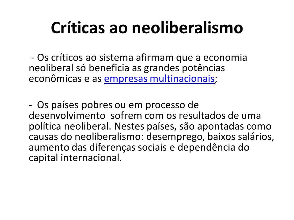 Críticas ao neoliberalismo - Os críticos ao sistema afirmam que a economia neoliberal só beneficia as grandes potências econômicas e as empresas multinacionais;empresas multinacionais - Os países pobres ou em processo de desenvolvimento sofrem com os resultados de uma política neoliberal.