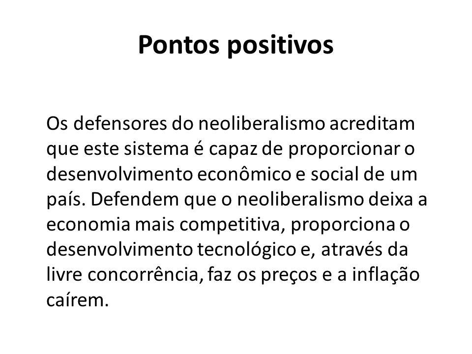 Pontos positivos Os defensores do neoliberalismo acreditam que este sistema é capaz de proporcionar o desenvolvimento econômico e social de um país.