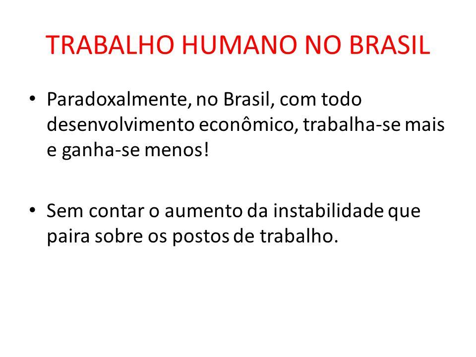 TRABALHO HUMANO NO BRASIL Paradoxalmente, no Brasil, com todo desenvolvimento econômico, trabalha-se mais e ganha-se menos.