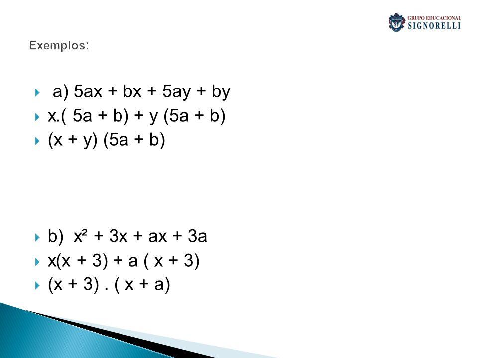 Exemplos : a) 5ax + bx + 5ay + by x.( 5a + b) + y (5a + b) (x + y) (5a + b) b) x² + 3x + ax + 3a x(x + 3) + a ( x + 3) (x + 3). ( x + a)