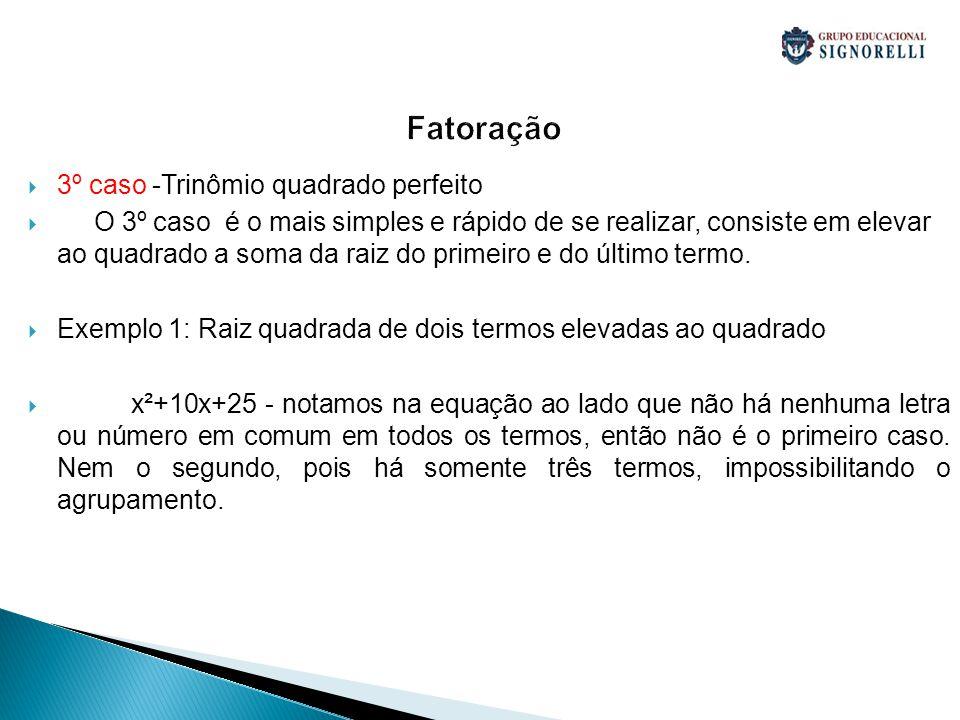 Fatoração 3º caso -Trinômio quadrado perfeito O 3º caso é o mais simples e rápido de se realizar, consiste em elevar ao quadrado a soma da raiz do pri