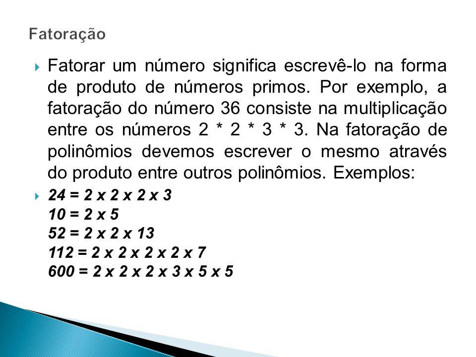 Fatoração Fatorar um polinômio significa transformar esse polinômio num produto indicado de polinômios ou monômios e polinômios.