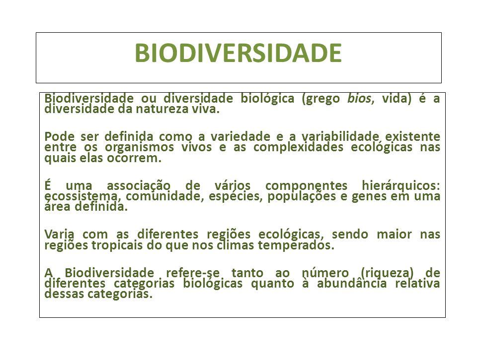 BIODIVERSIDADE Biodiversidade ou diversidade biológica (grego bios, vida) é a diversidade da natureza viva. Pode ser definida como a variedade e a var