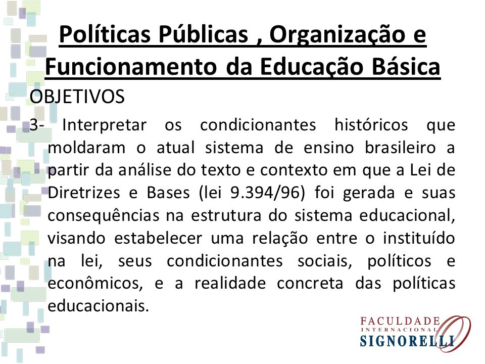 Políticas Públicas, Organização e Funcionamento da Educação Básica OBJETIVOS 4- Analisar, numa perspectiva crítica, aspectos referentes à organização dos Sistemas de Ensino e da Política Educacional no Brasil e o acompanhamento da sua implementação, em nível de sistema e de unidade escolar.