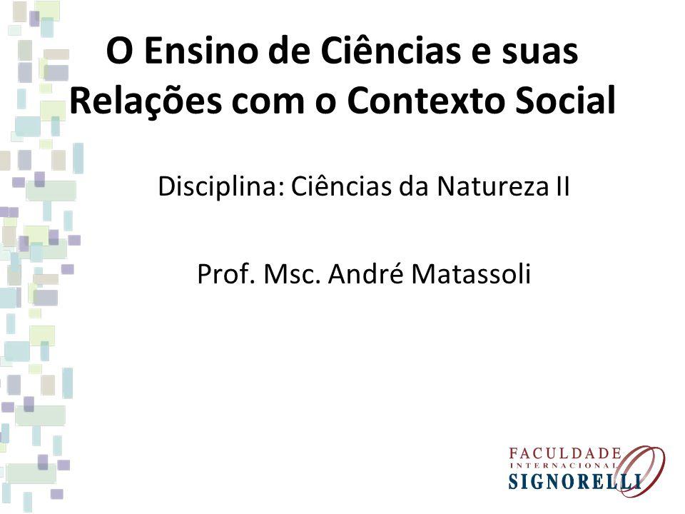 O Ensino de Ciências e suas Relações com o Contexto Social Disciplina: Ciências da Natureza II Prof. Msc. André Matassoli