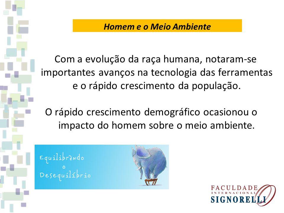 Homem e o Meio Ambiente Com a evolução da raça humana, notaram-se importantes avanços na tecnologia das ferramentas e o rápido crescimento da populaçã