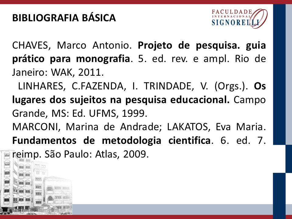 BIBLIOGRAFIA BÁSICA CHAVES, Marco Antonio. Projeto de pesquisa. guia prático para monografia. 5. ed. rev. e ampl. Rio de Janeiro: WAK, 2011. LINHARES,