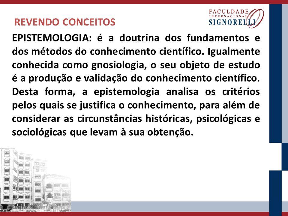 REVENDO CONCEITOS EPISTEMOLOGIA: é a doutrina dos fundamentos e dos métodos do conhecimento científico. Igualmente conhecida como gnosiologia, o seu o