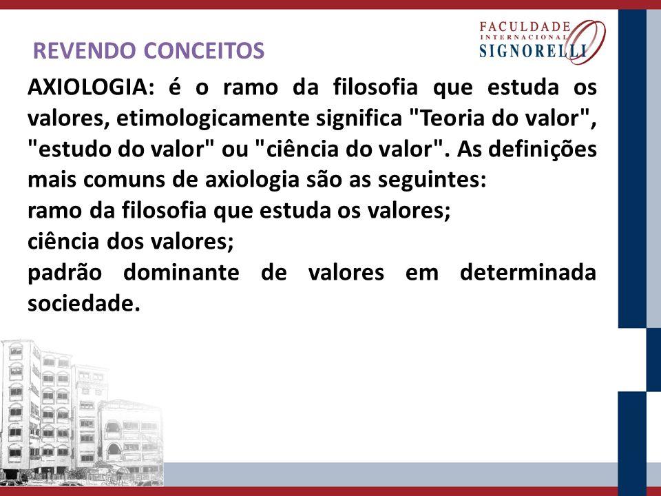 REVENDO CONCEITOS AXIOLOGIA: é o ramo da filosofia que estuda os valores, etimologicamente significa