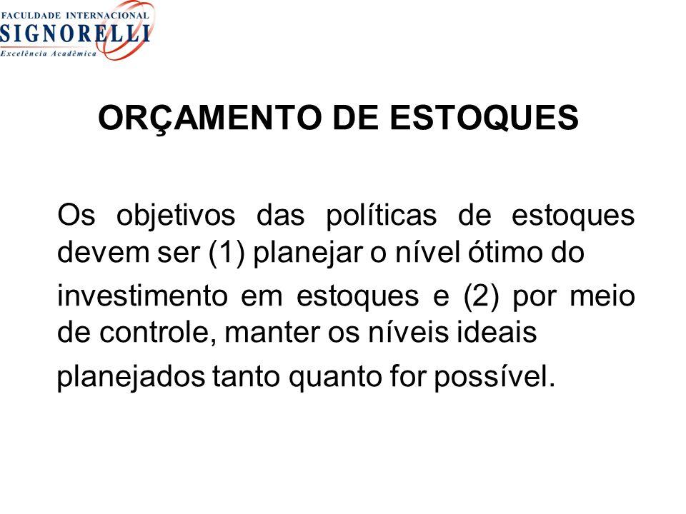 ORÇAMENTO DE ESTOQUES Os objetivos das políticas de estoques devem ser (1) planejar o nível ótimo do investimento em estoques e (2) por meio de controle, manter os níveis ideais planejados tanto quanto for possível.