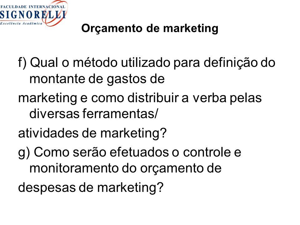 Orçamento de marketing f) Qual o método utilizado para definição do montante de gastos de marketing e como distribuir a verba pelas diversas ferramentas/ atividades de marketing.
