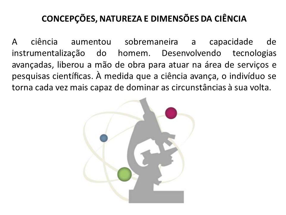 CONCEPÇÕES, NATUREZA E DIMENSÕES DA CIÊNCIA A ciência aumentou sobremaneira a capacidade de instrumentalização do homem. Desenvolvendo tecnologias ava