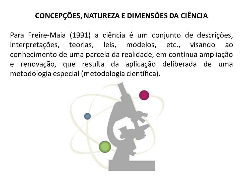 CONCEPÇÕES, NATUREZA E DIMENSÕES DA CIÊNCIA Para Freire-Maia (1991) a ciência é um conjunto de descrições, interpretações, teorias, leis, modelos, etc