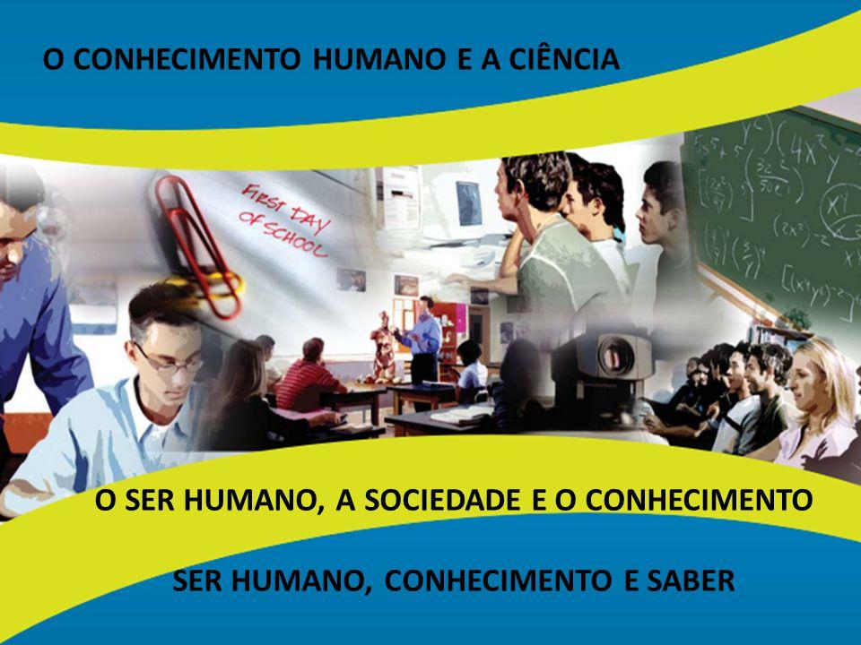 O CONHECIMENTO HUMANO E A CIÊNCIA O SER HUMANO, A SOCIEDADE E O CONHECIMENTO SER HUMANO, CONHECIMENTO E SABER