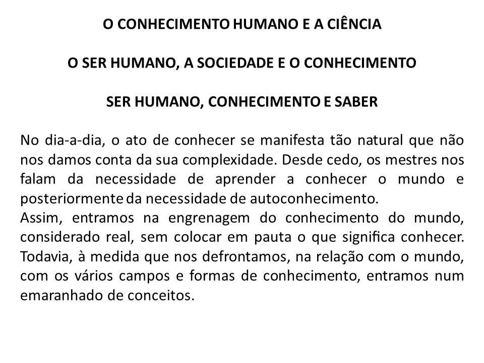 O CONHECIMENTO HUMANO E A CIÊNCIA O SER HUMANO, A SOCIEDADE E O CONHECIMENTO SER HUMANO, CONHECIMENTO E SABER No dia-a-dia, o ato de conhecer se manif