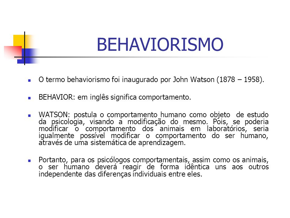 BEHAVIORISMO O termo behaviorismo foi inaugurado por John Watson (1878 – 1958). BEHAVIOR: em inglês significa comportamento. WATSON: postula o comport