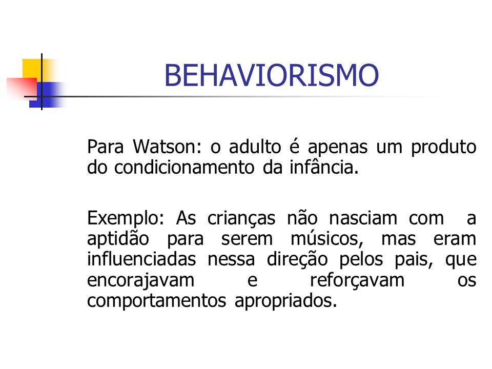 BEHAVIORISMO Para Watson: o adulto é apenas um produto do condicionamento da infância. Exemplo: As crianças não nasciam com a aptidão para serem músic