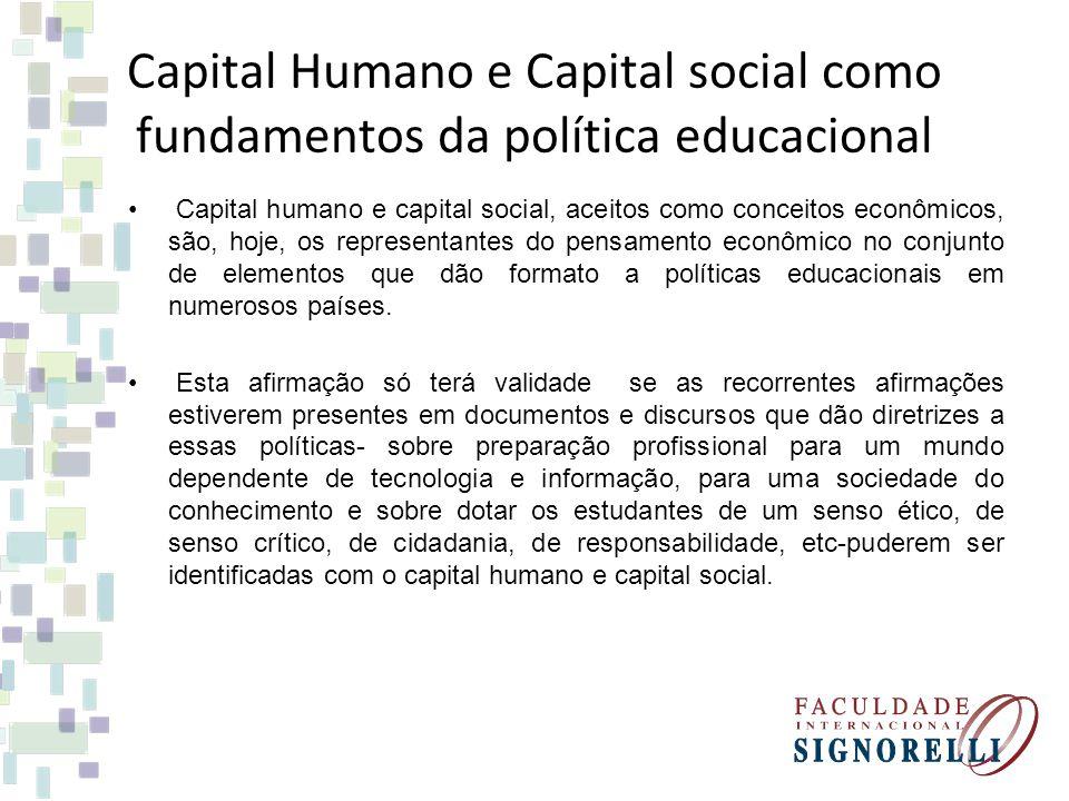 Capital Humano e Capital social como fundamentos da política educacional Capital humano e capital social, aceitos como conceitos econômicos, são, hoje, os representantes do pensamento econômico no conjunto de elementos que dão formato a políticas educacionais em numerosos países.