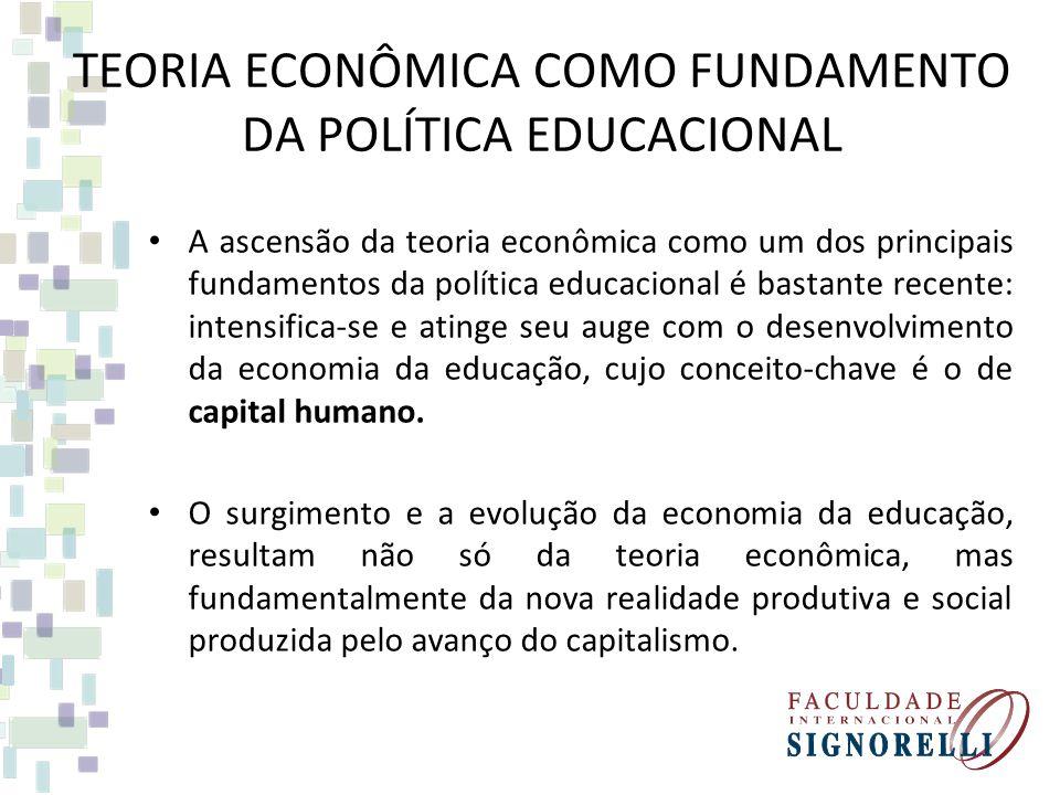 TEORIA ECONÔMICA COMO FUNDAMENTO DA POLÍTICA EDUCACIONAL A ascensão da teoria econômica como um dos principais fundamentos da política educacional é bastante recente: intensifica-se e atinge seu auge com o desenvolvimento da economia da educação, cujo conceito-chave é o de capital humano.