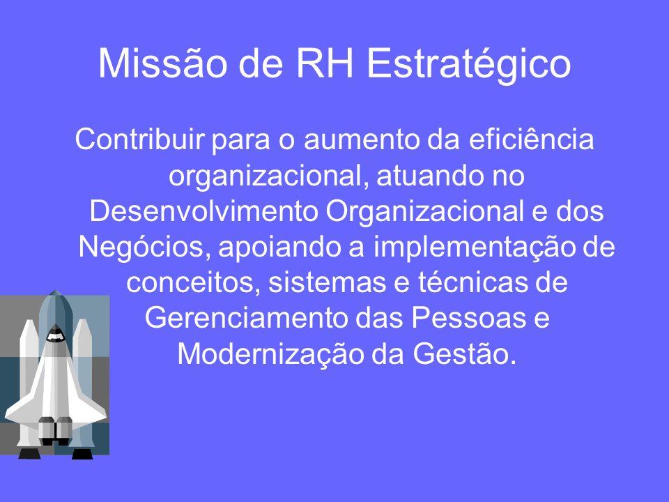 Missão de RH Estratégico Contribuir para o aumento da eficiência organizacional, atuando no Desenvolvimento Organizacional e dos Negócios, apoiando a