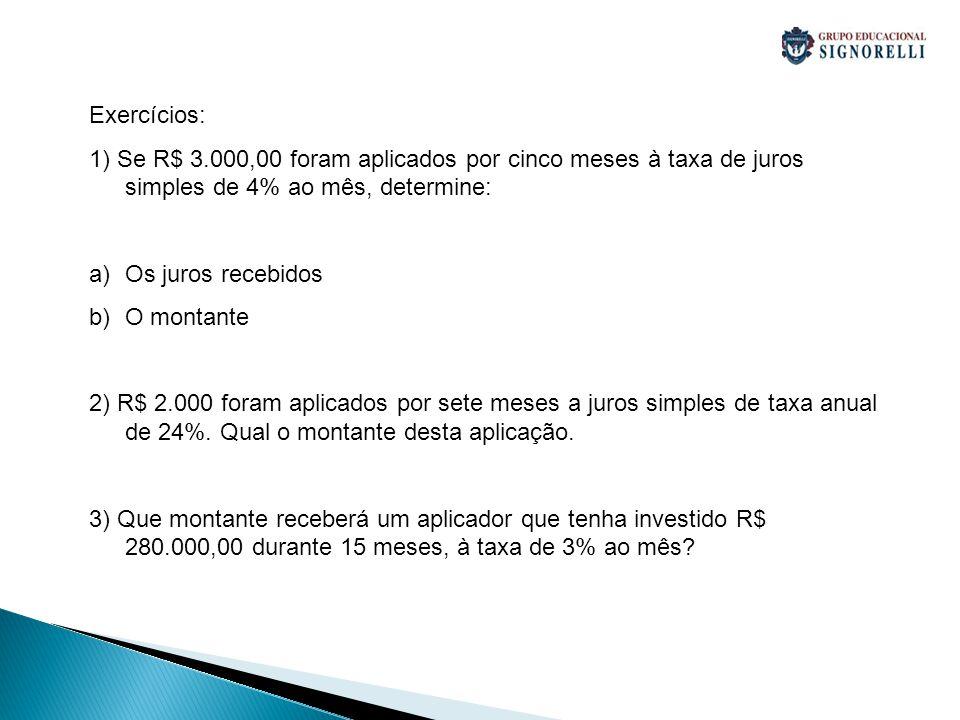 Exercícios: 1) Se R$ 3.000,00 foram aplicados por cinco meses à taxa de juros simples de 4% ao mês, determine: a)Os juros recebidos b)O montante 2) R$