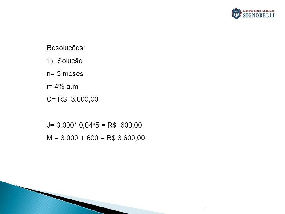 . Resoluções: 1)Solução n= 5 meses i= 4% a.m C= R$ 3.000,00 J= 3.000* 0,04*5 = R$ 600,00 M = 3.000 + 600 = R$ 3.600,00