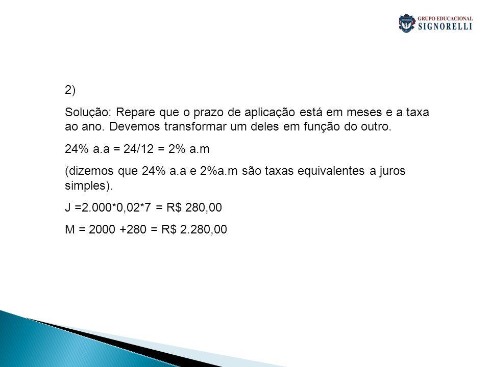 2) Solução: Repare que o prazo de aplicação está em meses e a taxa ao ano. Devemos transformar um deles em função do outro. 24% a.a = 24/12 = 2% a.m (