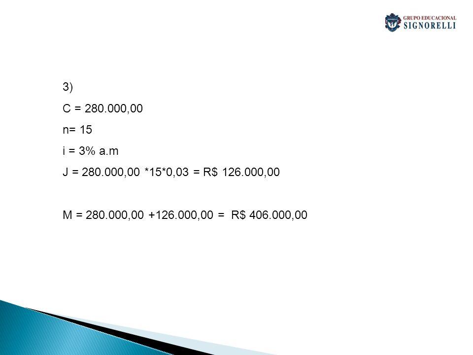 3) C = 280.000,00 n= 15 i = 3% a.m J = 280.000,00 *15*0,03 = R$ 126.000,00 M = 280.000,00 +126.000,00 = R$ 406.000,00