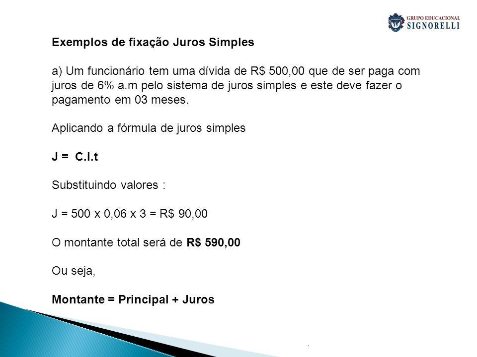 . Exemplos de fixação Juros Simples a) Um funcionário tem uma dívida de R$ 500,00 que de ser paga com juros de 6% a.m pelo sistema de juros simples e