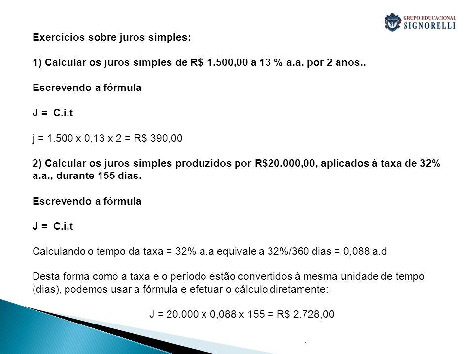 . Exercícios sobre juros simples: 1) Calcular os juros simples de R$ 1.500,00 a 13 % a.a. por 2 anos.. Escrevendo a fórmula J = C.i.t j = 1.500 x 0,13