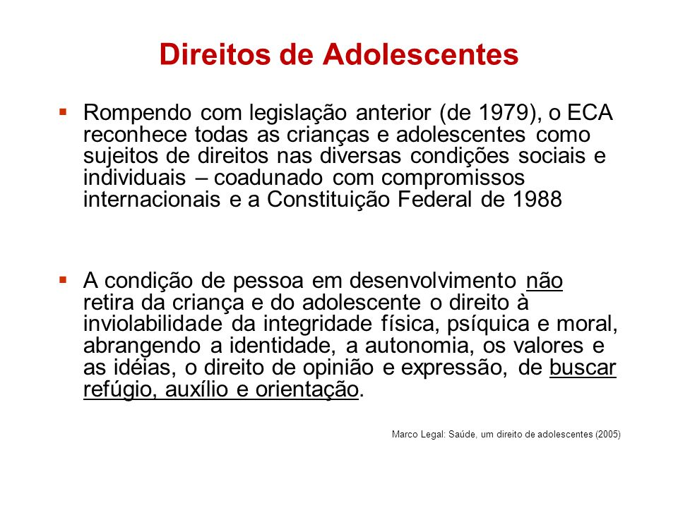 Direitos de Adolescentes Rompendo com legislação anterior (de 1979), o ECA reconhece todas as crianças e adolescentes como sujeitos de direitos nas di