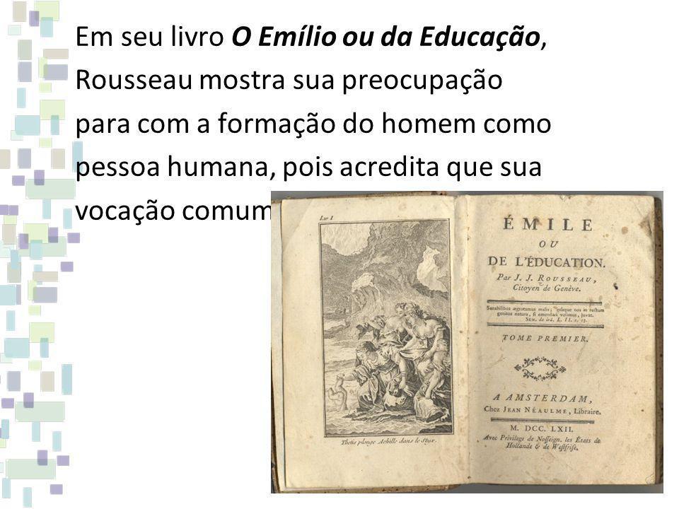 Em seu livro O Emílio ou da Educação, Rousseau mostra sua preocupação para com a formação do homem como pessoa humana, pois acredita que sua vocação c