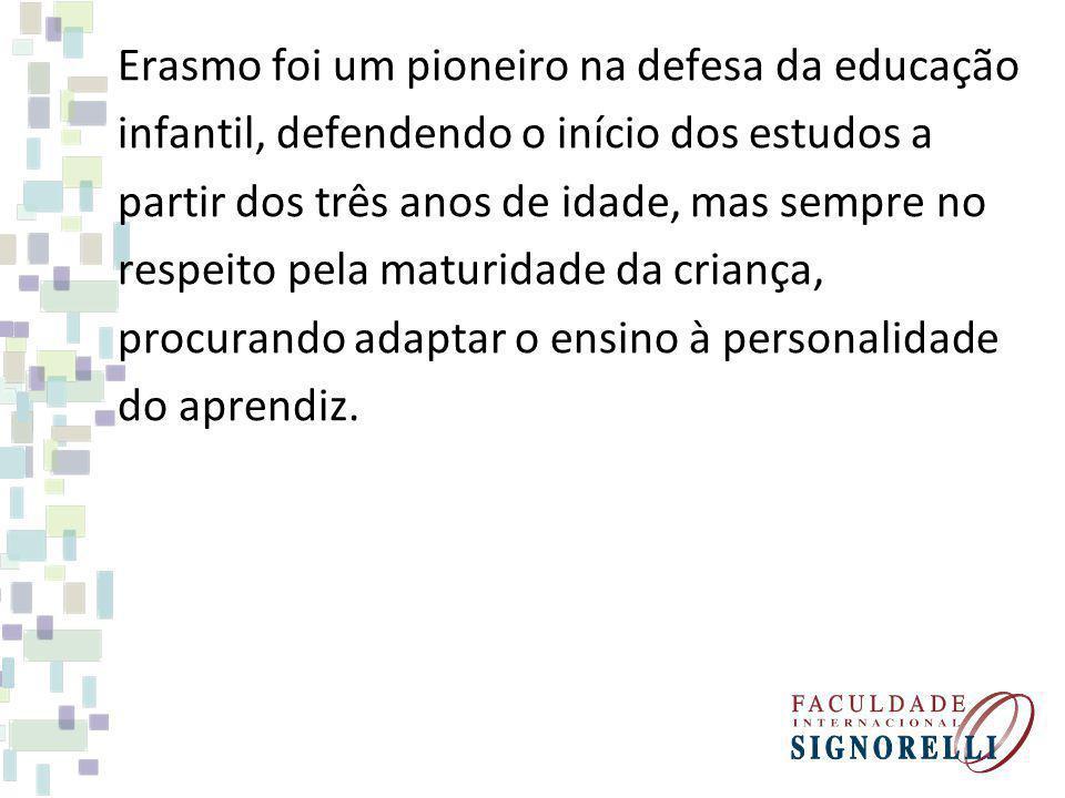 Erasmo foi um pioneiro na defesa da educação infantil, defendendo o início dos estudos a partir dos três anos de idade, mas sempre no respeito pela ma