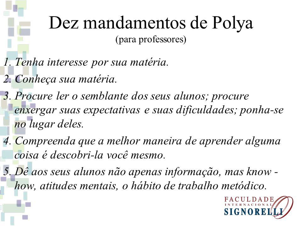 Dez mandamentos de Polya (para professores) 1. Tenha interesse por sua matéria. 2. Conheça sua matéria. 3. Procure ler o semblante dos seus alunos; pr