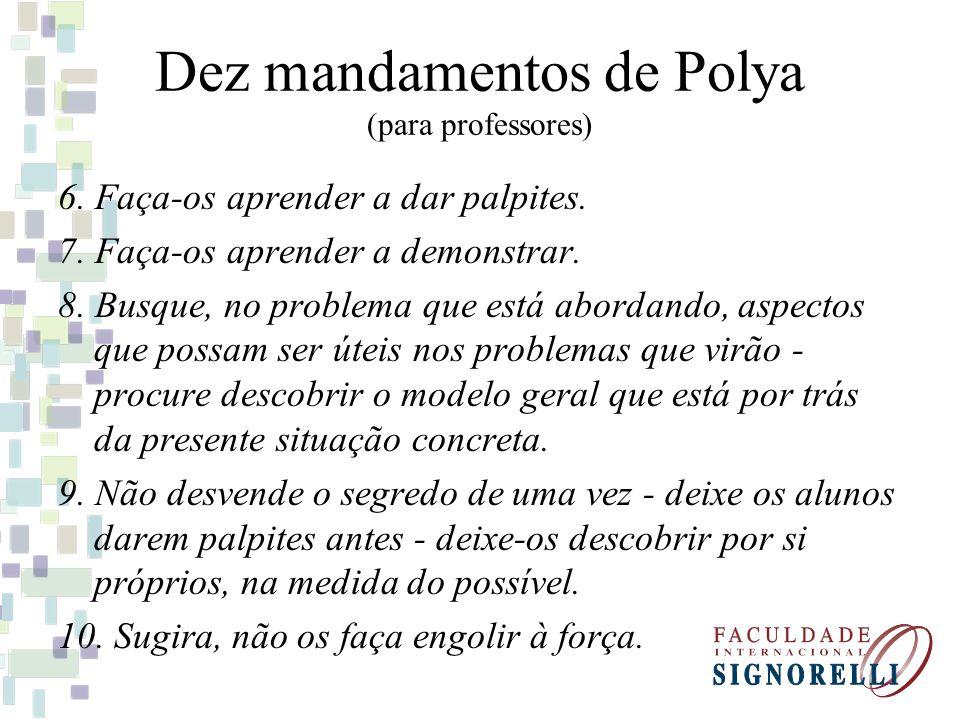 Dez mandamentos de Polya (para professores) 6. Faça-os aprender a dar palpites. 7. Faça-os aprender a demonstrar. 8. Busque, no problema que está abor