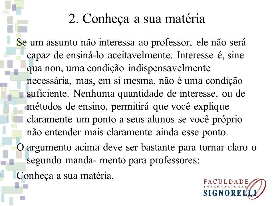 2. Conheça a sua matéria Se um assunto não interessa ao professor, ele não será capaz de ensiná-lo aceitavelmente. Interesse é, sine qua non, uma cond